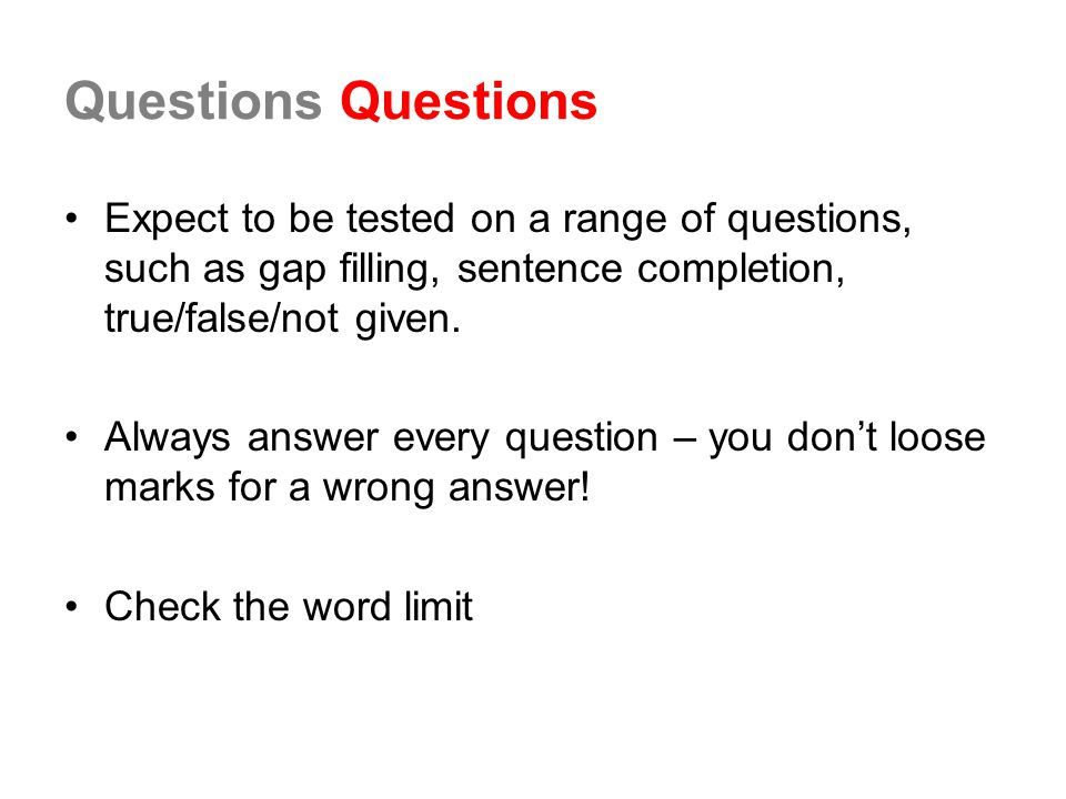 Questions Questions Expect to be tested on a range of questions, such as gap filling, sentence completion, true/false/not given.
