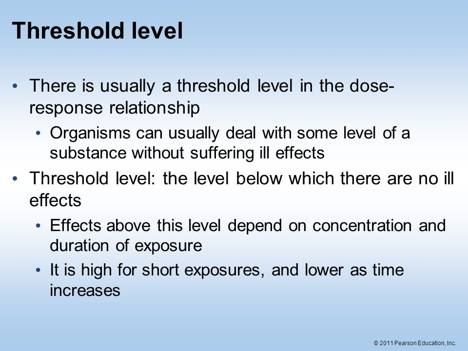 Threshold level There is usually a threshold level in the dose-response relationship.