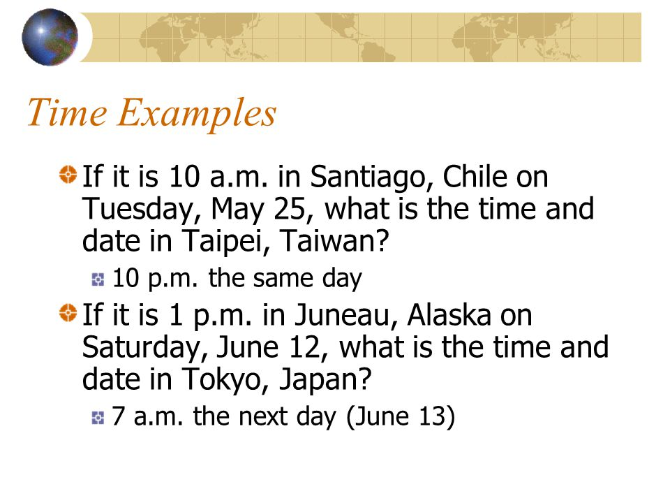 Time Examples If it is 10 a.m. in Santiago, Chile on Tuesday, May 25, what is the time and date in Taipei, Taiwan
