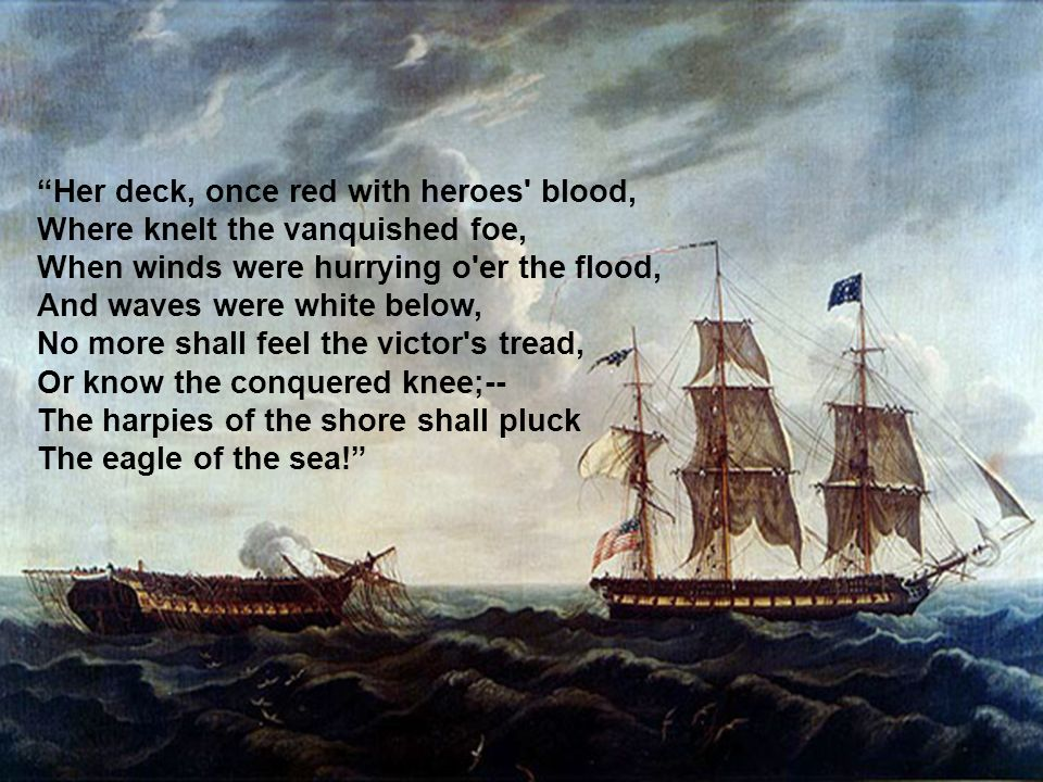 Her deck, once red with heroes blood, Where knelt the vanquished foe, When winds were hurrying o er the flood, And waves were white below, No more shall feel the victor s tread, Or know the conquered knee;-- The harpies of the shore shall pluck The eagle of the sea!