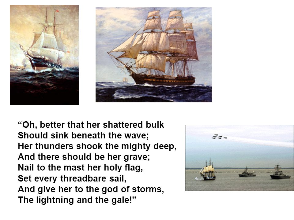 Oh, better that her shattered bulk Should sink beneath the wave; Her thunders shook the mighty deep, And there should be her grave; Nail to the mast her holy flag, Set every threadbare sail, And give her to the god of storms, The lightning and the gale!
