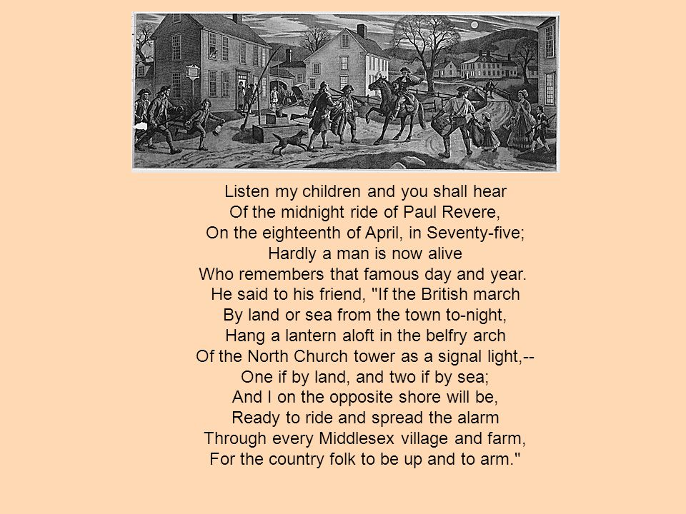 Listen my children and you shall hear Of the midnight ride of Paul Revere, On the eighteenth of April, in Seventy-five; Hardly a man is now alive Who remembers that famous day and year.