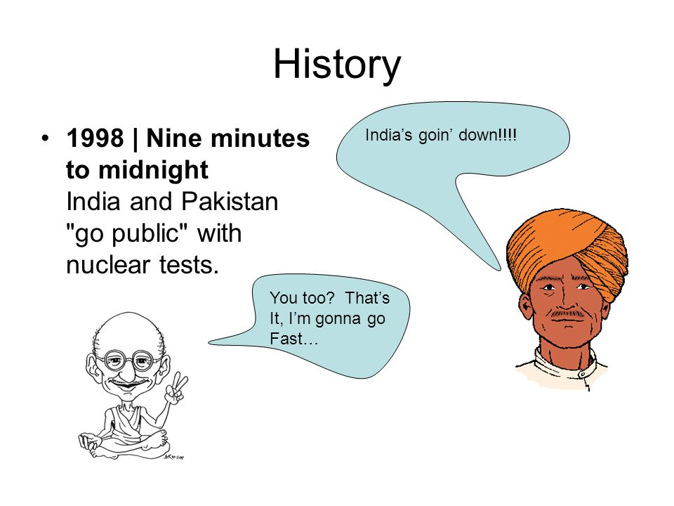 History 1998 | Nine minutes to midnight India and Pakistan go public with nuclear tests. India's goin' down!!!!