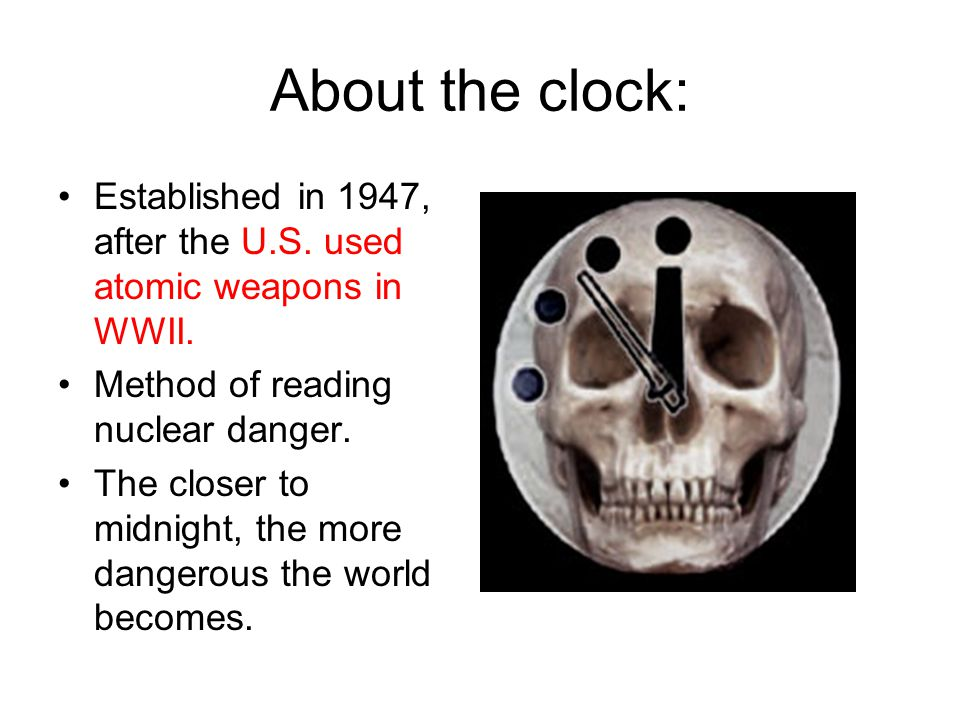 About the clock: Established in 1947, after the U.S. used atomic weapons in WWII. Method of reading nuclear danger.