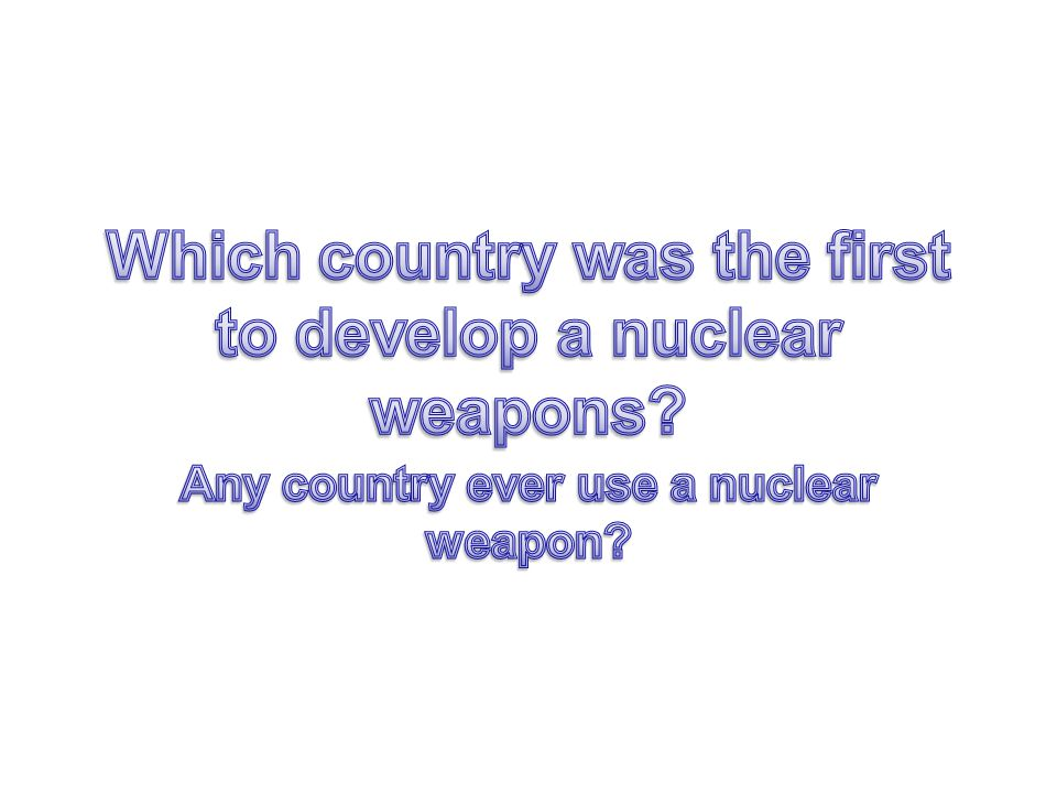 Which country was the first to develop a nuclear weapons