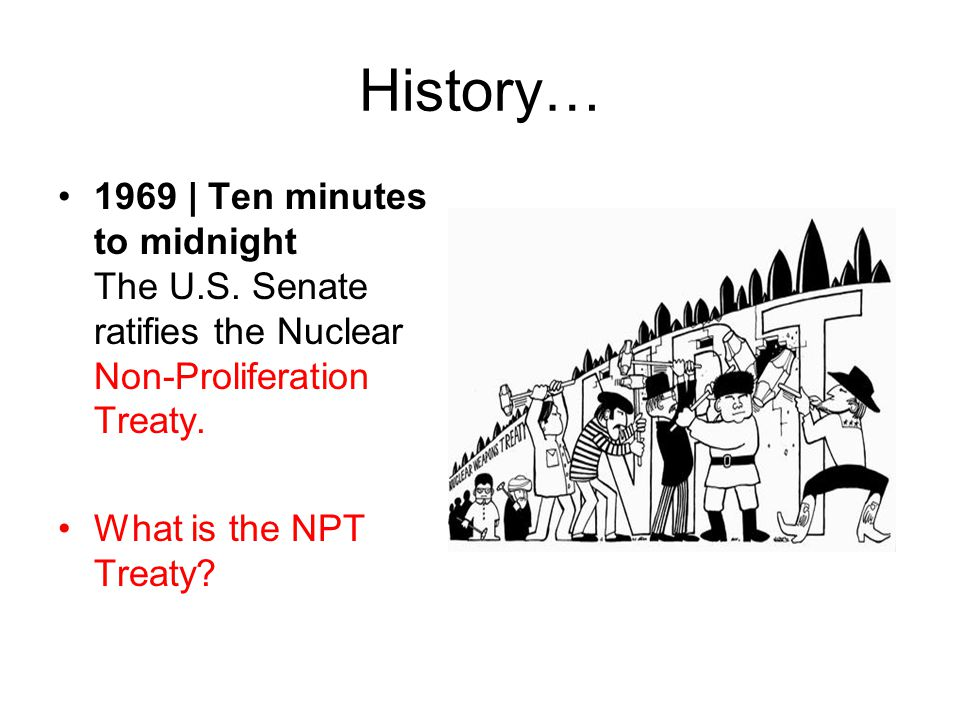 History… 1969 | Ten minutes to midnight The U.S. Senate ratifies the Nuclear Non-Proliferation Treaty.