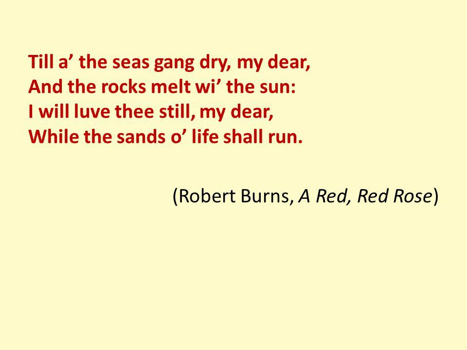 Till a' the seas gang dry, my dear, And the rocks melt wi' the sun: I will luve thee still, my dear, While the sands o' life shall run.