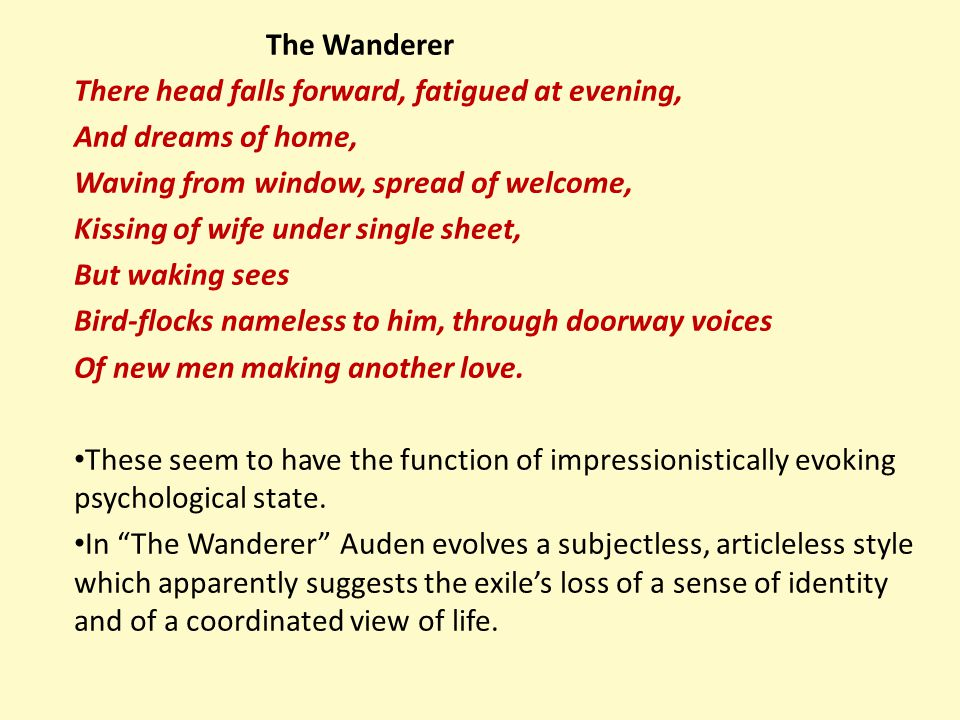 The Wanderer There head falls forward, fatigued at evening, And dreams of home, Waving from window, spread of welcome,