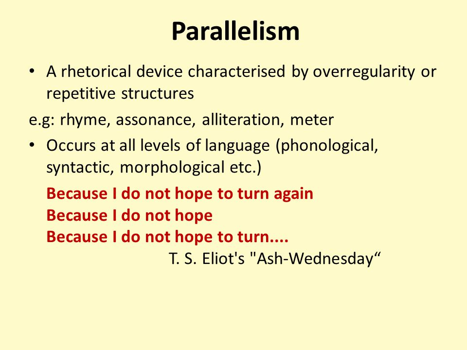 Parallelism A rhetorical device characterised by overregularity or repetitive structures. e.g: rhyme, assonance, alliteration, meter.