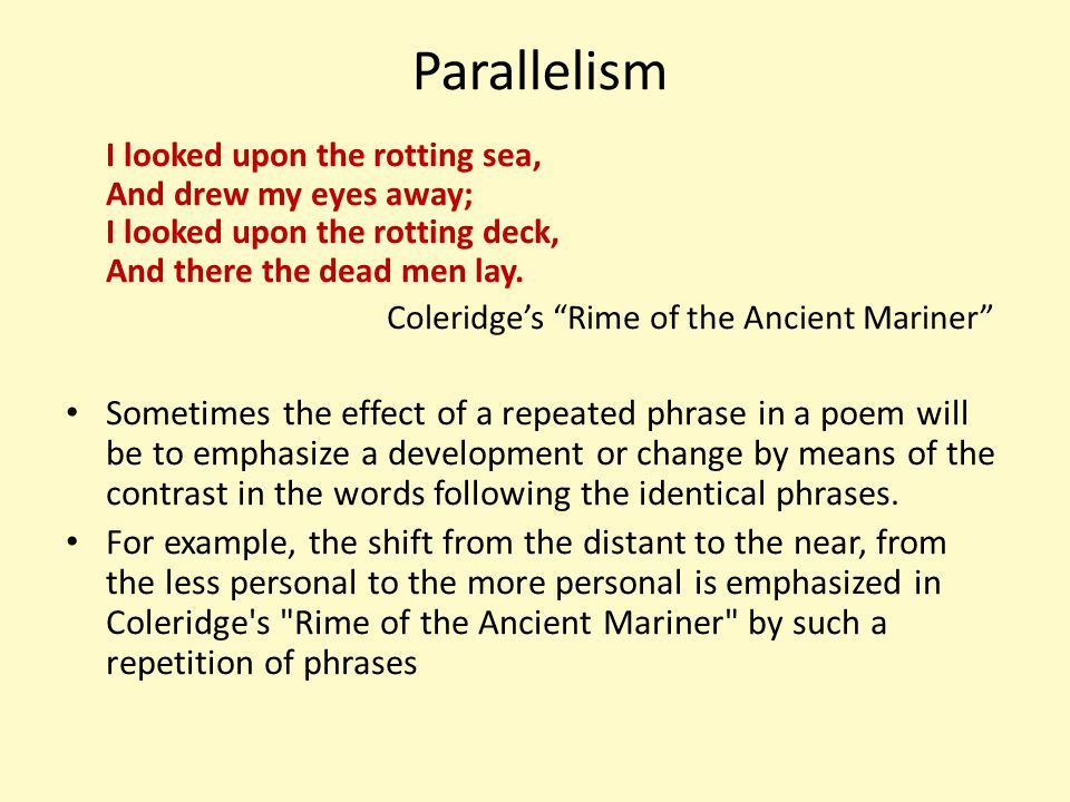 Parallelism I looked upon the rotting sea, And drew my eyes away; I looked upon the rotting deck, And there the dead men lay.