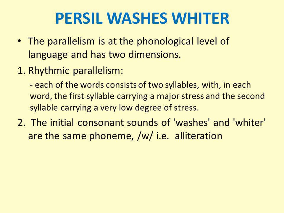 PERSIL WASHES WHITER The parallelism is at the phonological level of language and has two dimensions.