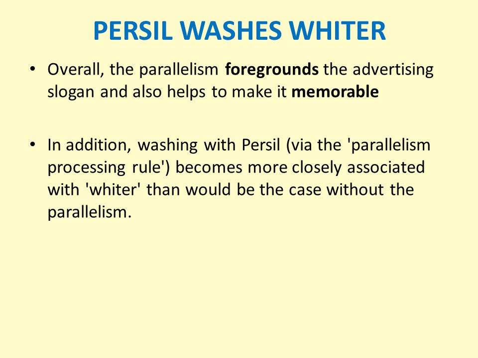 PERSIL WASHES WHITER Overall, the parallelism foregrounds the advertising slogan and also helps to make it memorable.