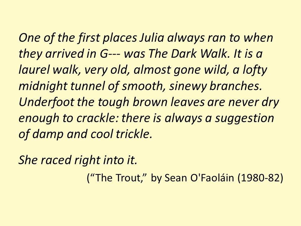 One of the first places Julia always ran to when they arrived in G--- was The Dark Walk. It is a laurel walk, very old, almost gone wild, a lofty midnight tunnel of smooth, sinewy branches. Underfoot the tough brown leaves are never dry enough to crackle: there is always a suggestion of damp and cool trickle.