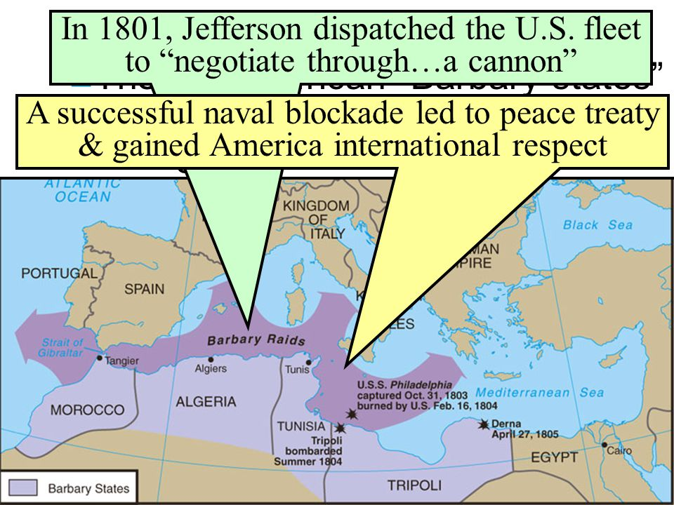 The Barbary War (1801-1805) In 1801, Jefferson dispatched the U.S. fleet to negotiate through…a cannon