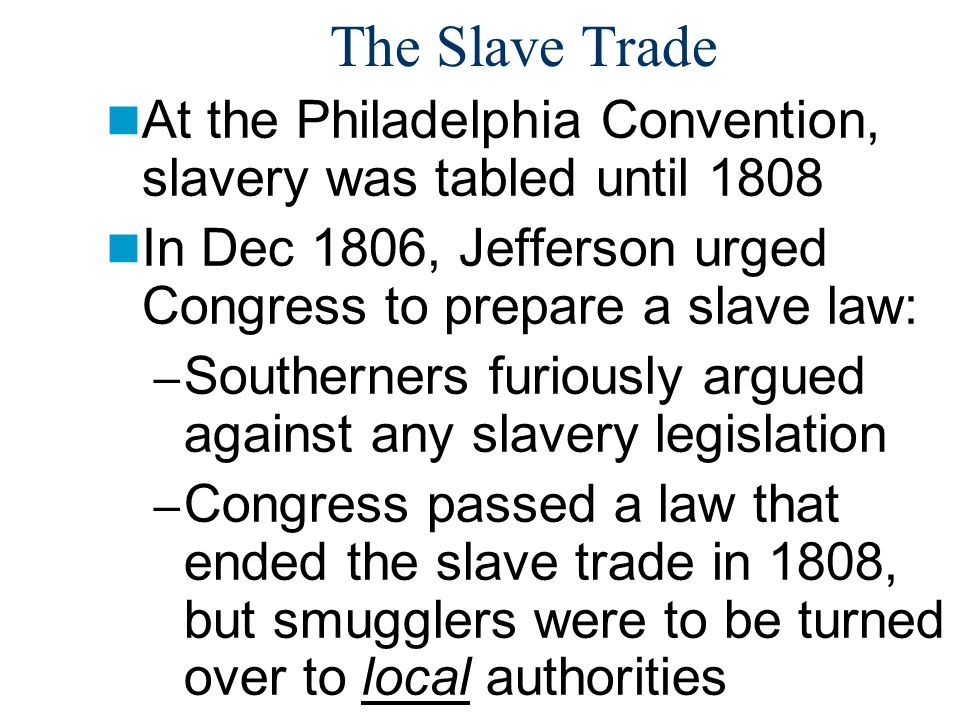 The Slave Trade At the Philadelphia Convention, slavery was tabled until 1808. In Dec 1806, Jefferson urged Congress to prepare a slave law:
