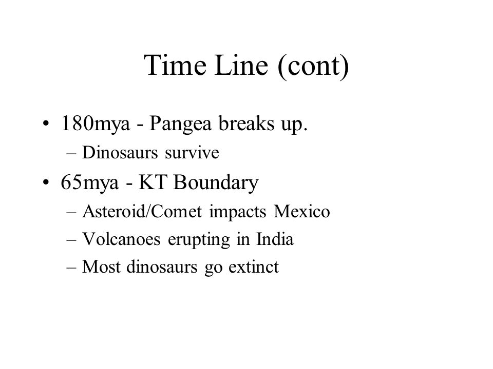 Time Line (cont) 180mya - Pangea breaks up. 65mya - KT Boundary