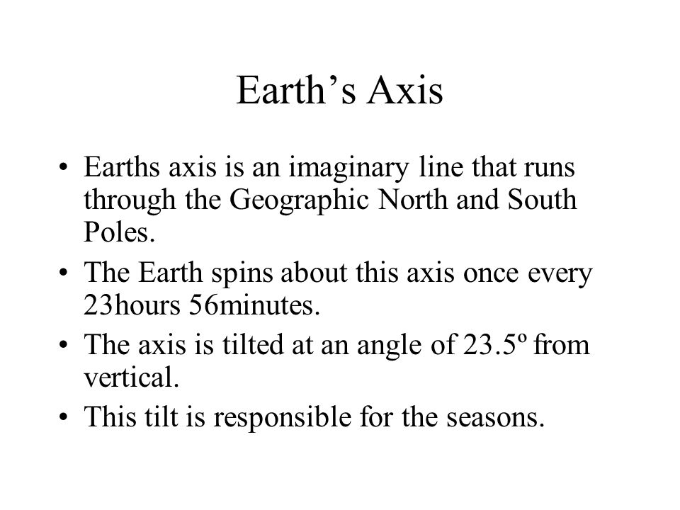 Earth's Axis Earths axis is an imaginary line that runs through the Geographic North and South Poles.