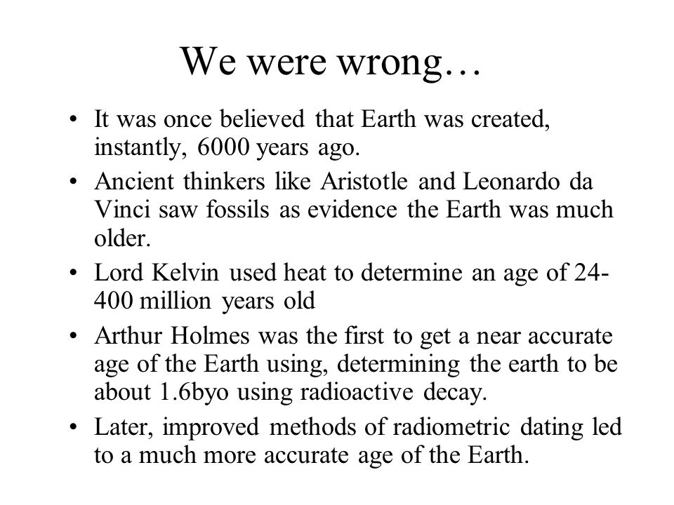 We were wrong… It was once believed that Earth was created, instantly, 6000 years ago.