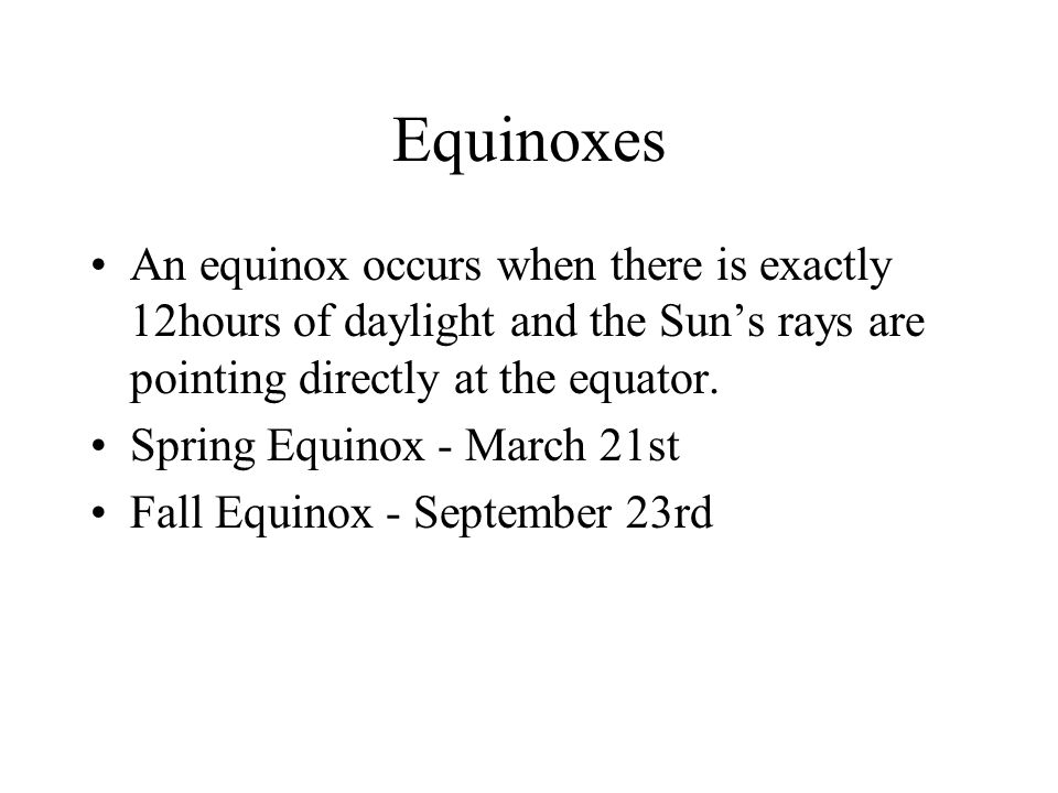 Equinoxes An equinox occurs when there is exactly 12hours of daylight and the Sun's rays are pointing directly at the equator.