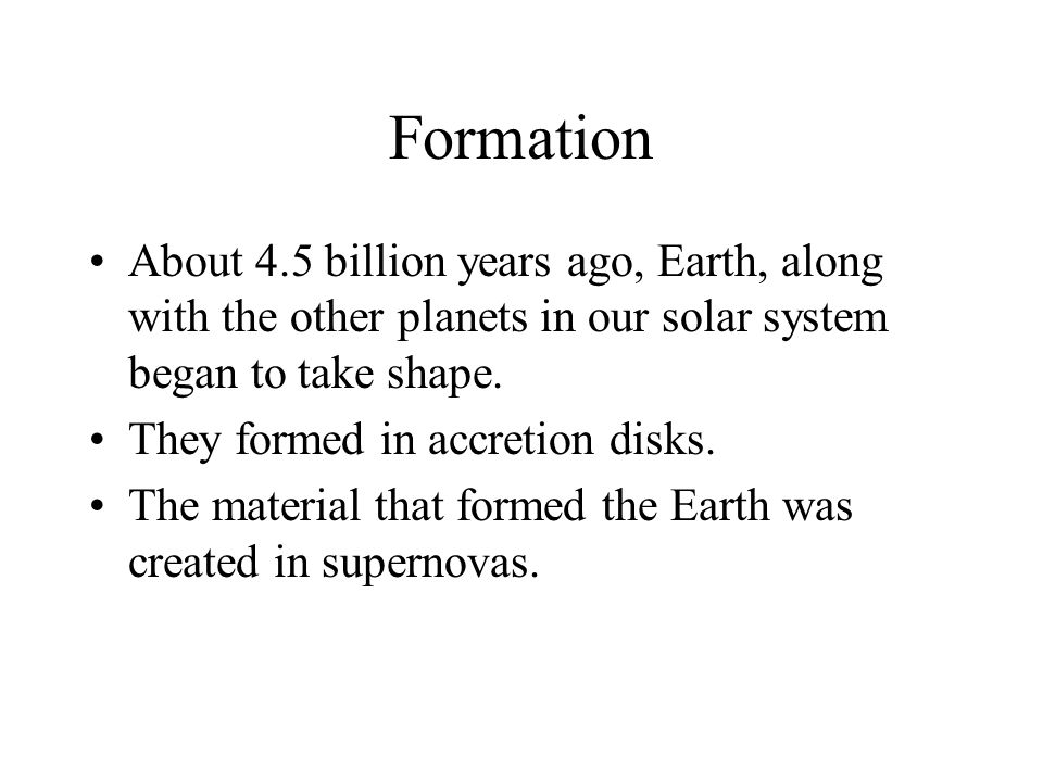 Formation About 4.5 billion years ago, Earth, along with the other planets in our solar system began to take shape.