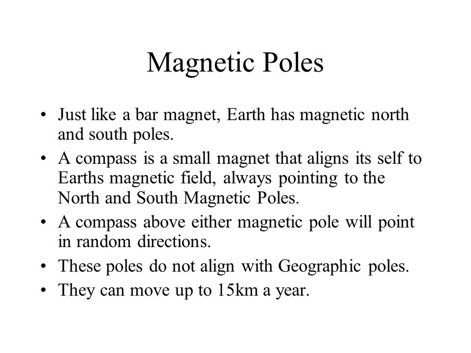 Magnetic Poles Just like a bar magnet, Earth has magnetic north and south poles.