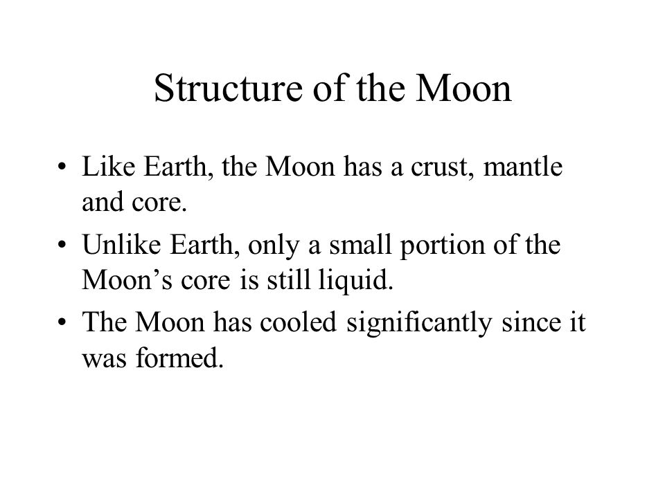 Structure of the Moon Like Earth, the Moon has a crust, mantle and core. Unlike Earth, only a small portion of the Moon's core is still liquid.