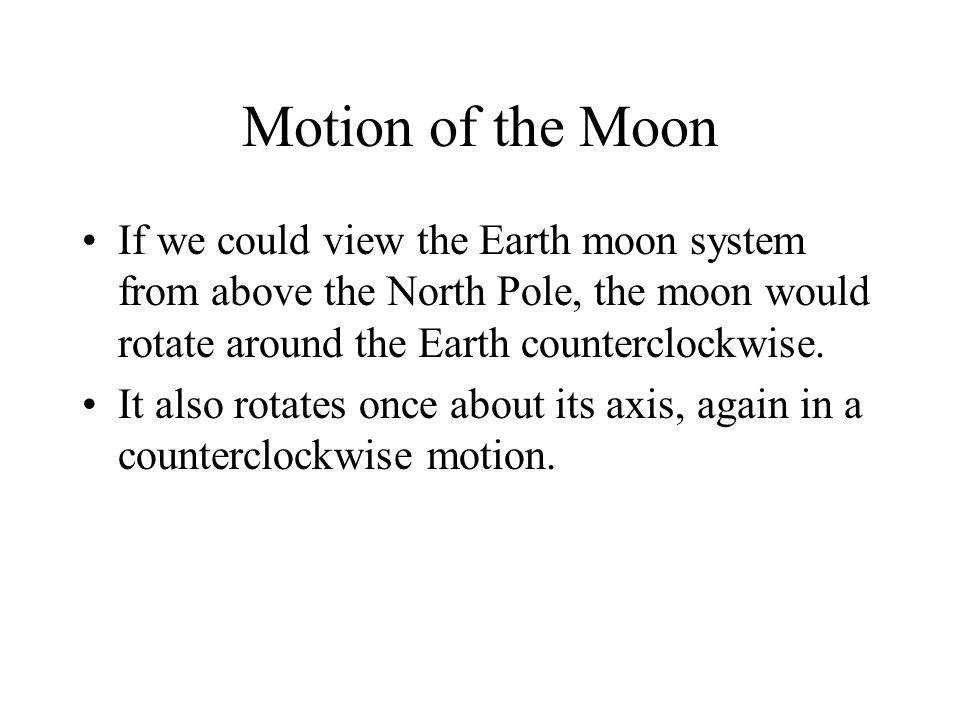 Motion of the Moon If we could view the Earth moon system from above the North Pole, the moon would rotate around the Earth counterclockwise.