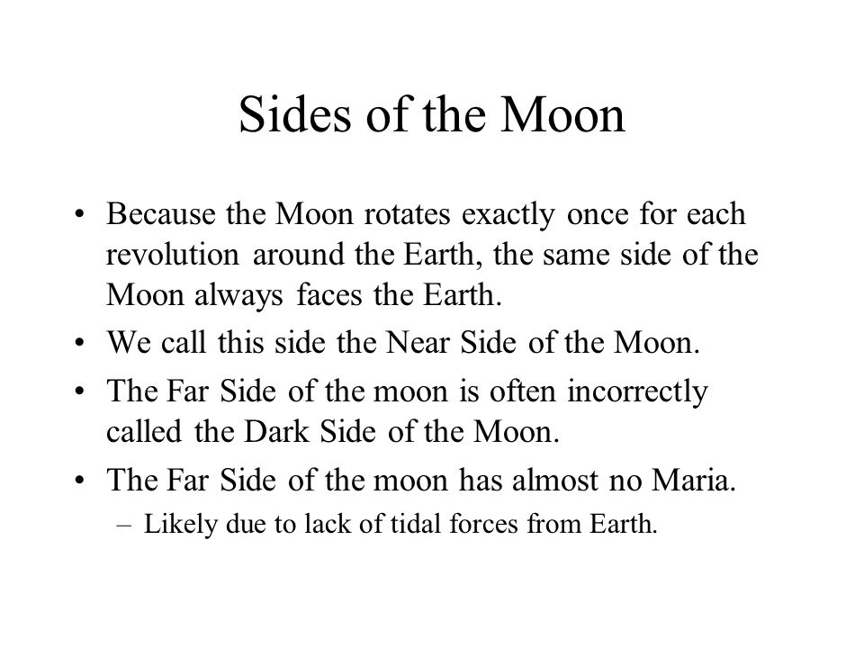 Sides of the Moon Because the Moon rotates exactly once for each revolution around the Earth, the same side of the Moon always faces the Earth.
