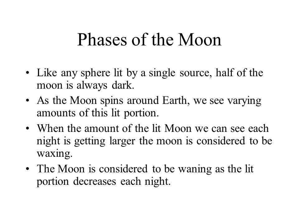 Phases of the Moon Like any sphere lit by a single source, half of the moon is always dark.