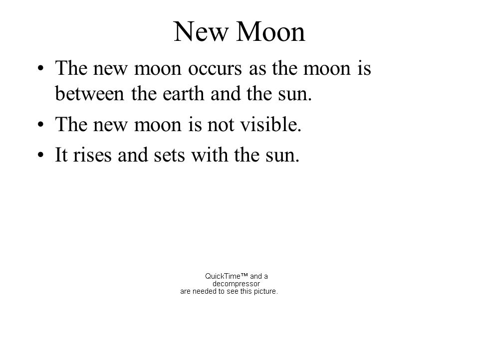 New Moon The new moon occurs as the moon is between the earth and the sun. The new moon is not visible.