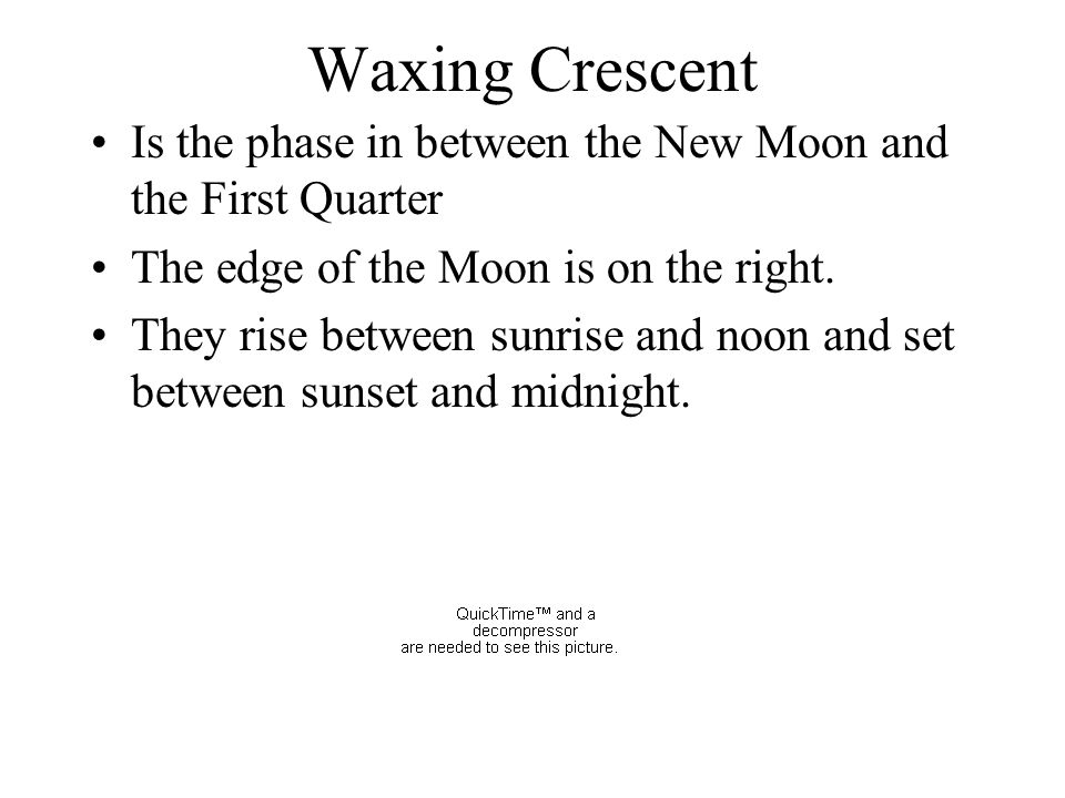 Waxing Crescent Is the phase in between the New Moon and the First Quarter. The edge of the Moon is on the right.