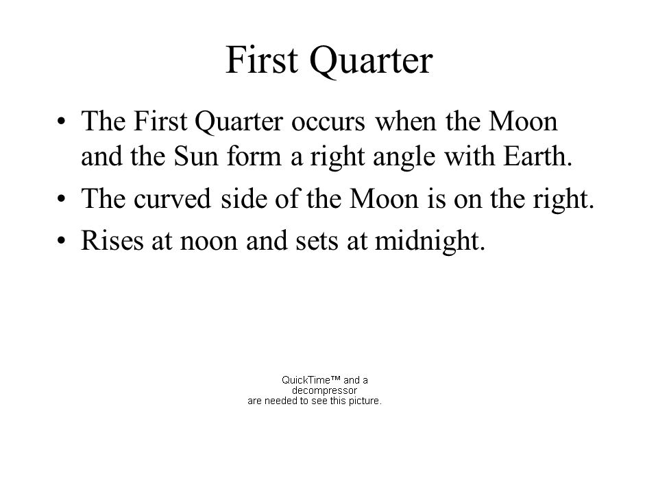 First Quarter The First Quarter occurs when the Moon and the Sun form a right angle with Earth. The curved side of the Moon is on the right.