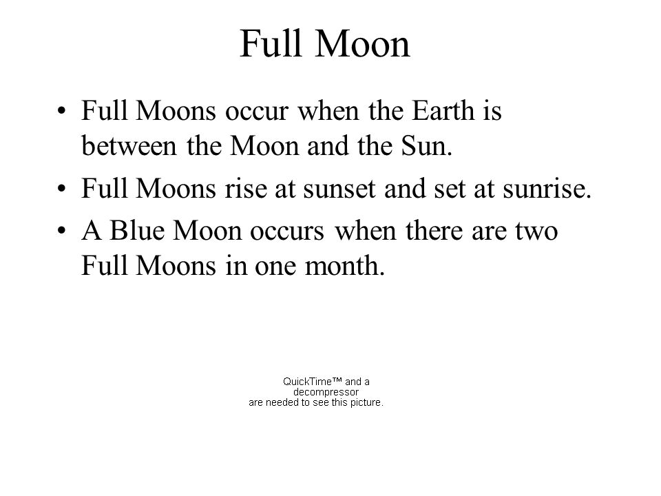 Full Moon Full Moons occur when the Earth is between the Moon and the Sun. Full Moons rise at sunset and set at sunrise.