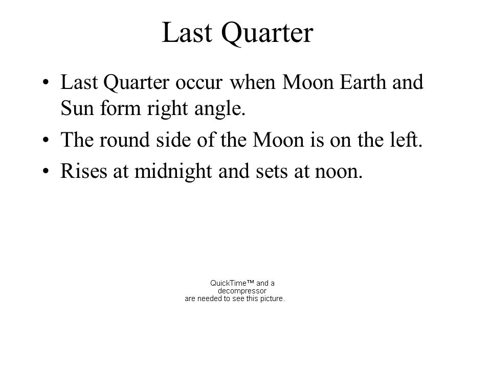 Last Quarter Last Quarter occur when Moon Earth and Sun form right angle. The round side of the Moon is on the left.