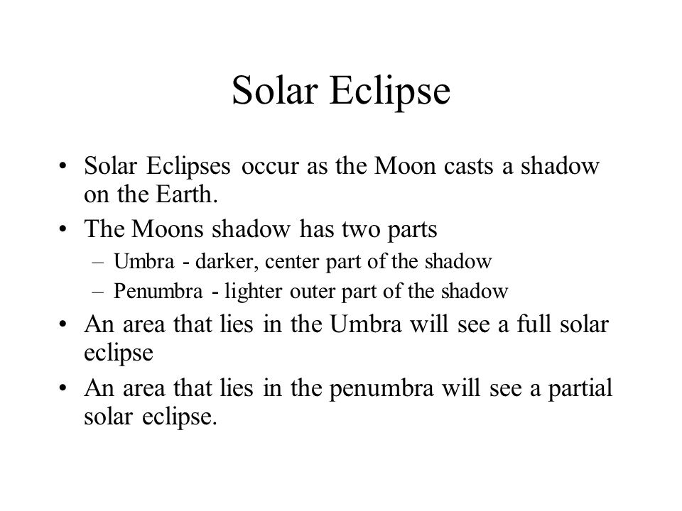 Solar Eclipse Solar Eclipses occur as the Moon casts a shadow on the Earth. The Moons shadow has two parts.