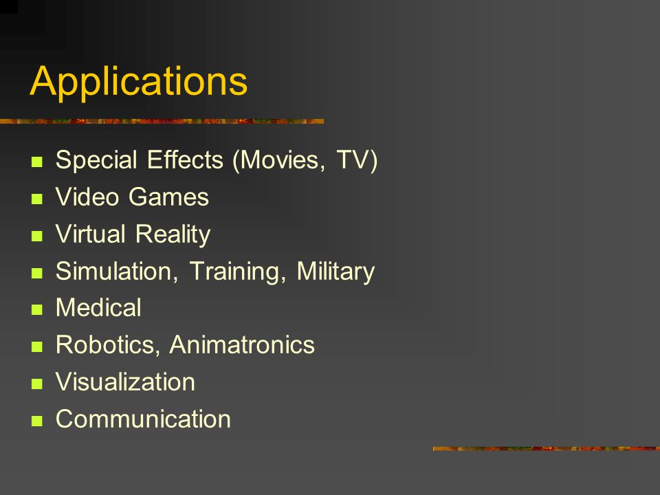 Applications Special Effects (Movies, TV) Video Games Virtual Reality