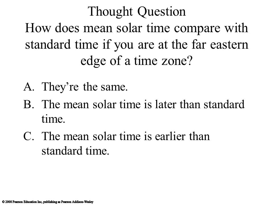 Thought Question How does mean solar time compare with standard time if you are at the far eastern edge of a time zone