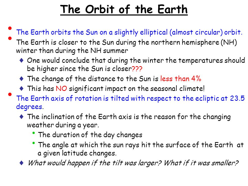 The Orbit of the Earth The Earth orbits the Sun on a slightly elliptical (almost circular) orbit.