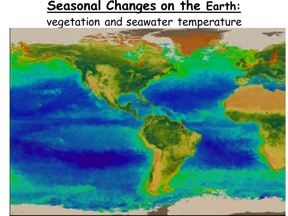 Seasonal Changes on the Earth: vegetation and seawater temperature