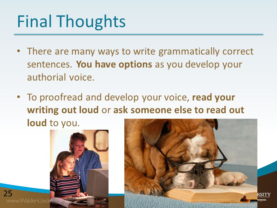Final Thoughts There are many ways to write grammatically correct sentences. You have options as you develop your authorial voice.