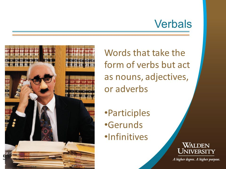 Verbals Words that take the form of verbs but act as nouns, adjectives, or adverbs. Participles. Gerunds.