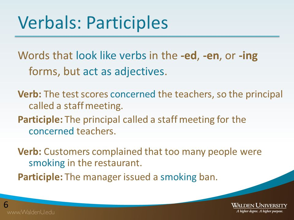 Verbals: Participles Words that look like verbs in the -ed, -en, or -ing forms, but act as adjectives.