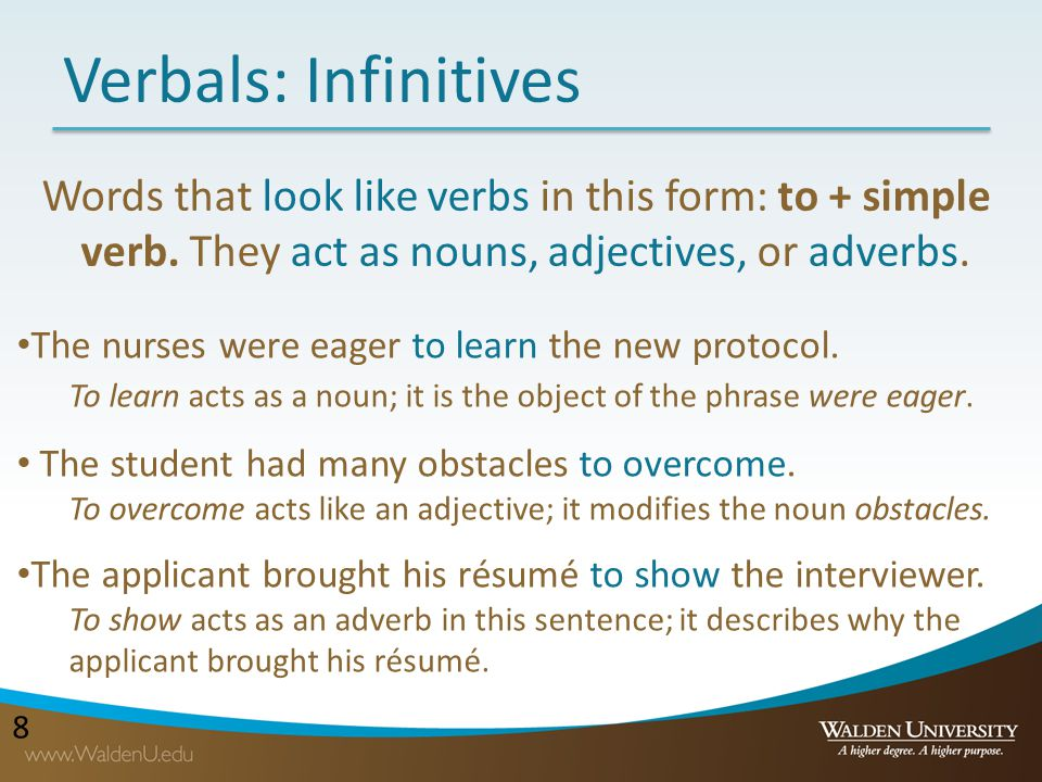 Verbals: Infinitives Words that look like verbs in this form: to + simple verb. They act as nouns, adjectives, or adverbs.