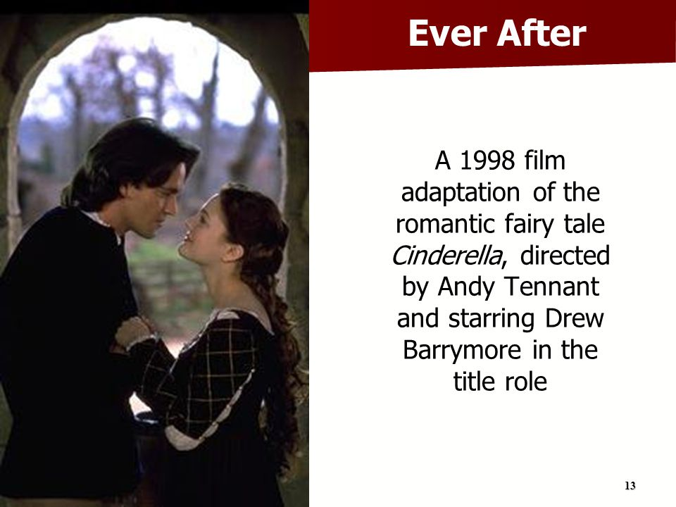 Ever After A 1998 film adaptation of the romantic fairy tale Cinderella, directed by Andy Tennant and starring Drew Barrymore in the title role.