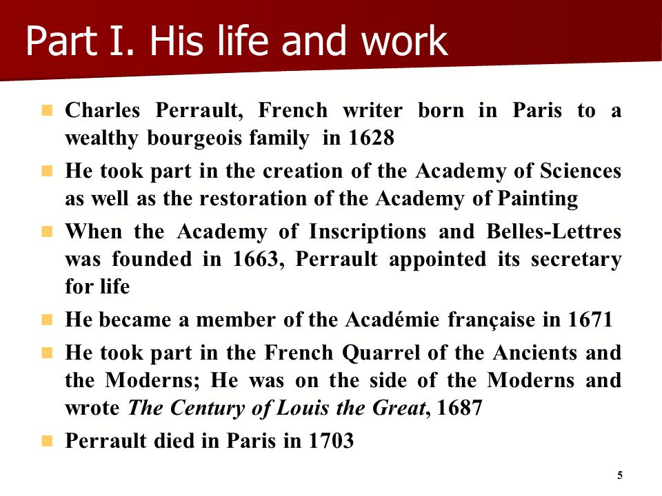 Part I. His life and work Charles Perrault, French writer born in Paris to a wealthy bourgeois family in 1628.