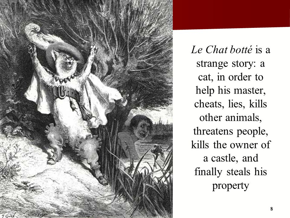 Le Chat botté is a strange story: a cat, in order to help his master, cheats, lies, kills other animals, threatens people, kills the owner of a castle, and finally steals his property