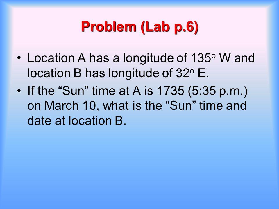 Problem (Lab p.6) Location A has a longitude of 135o W and location B has longitude of 32o E.