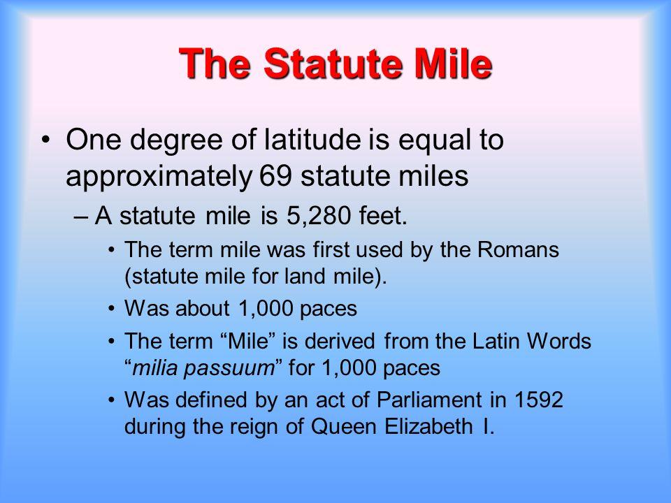 The Statute Mile One degree of latitude is equal to approximately 69 statute miles. A statute mile is 5,280 feet.