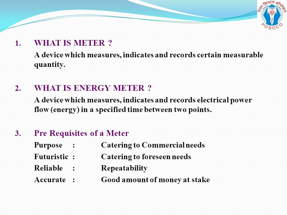 1. WHAT IS METER A device which measures, indicates and records certain measurable quantity. 2. WHAT IS ENERGY METER