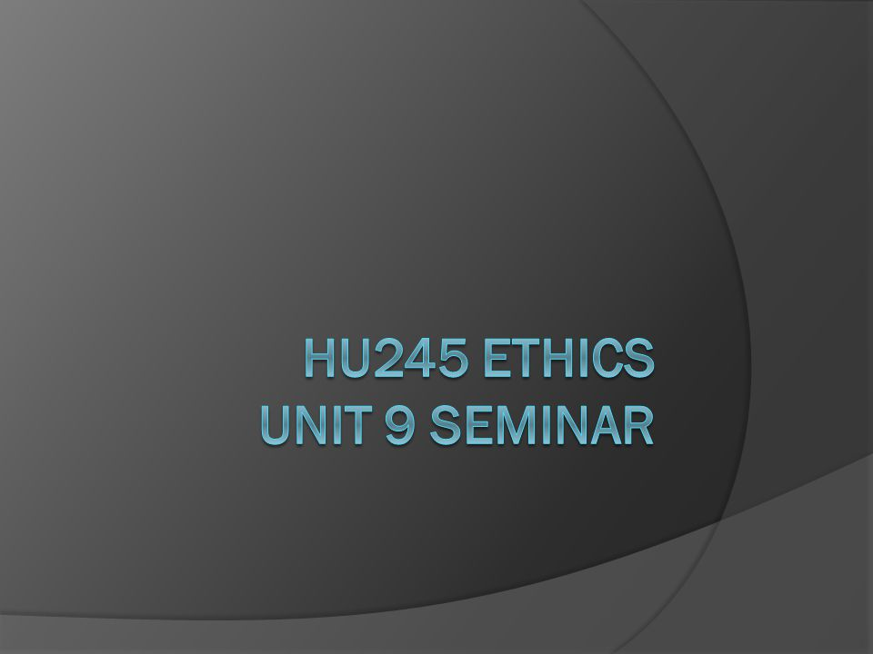 HU245 Ethics Unit 9 Seminar